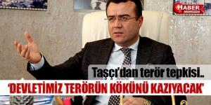 Taşçı'dan terör tepkisi 'DEVLETİMİZ TERÖRÜN KÖKÜNÜ KAZIYACAK'