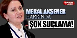 Meral Akşener Hakkında Şok Suçlama!