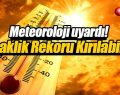 Meteoroloji uyardı! Yeni bir sıcaklık rekoru kırılabilir