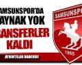 Samsunspor'da Kaynak Yok Transferler Kaldı