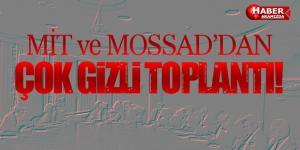 MİT ve MOSSAD'dan çok gizli toplantı!