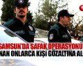 Samsun'da Şafak Baskını! Tanınan Birçok İsim Gözaltına Alındı!