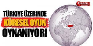 Türkiye Üzerinde Küresel Oyun Oynanıyor!
