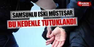 Samsunlu Eski Müsteşar Hangi Nedenle Tutuklandı!
