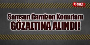 Samsun Garnizon Komutanı Gözaltına Alındı