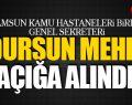 Samsun Kamu Hastaneleri Genel Sekreteri Dursun Mehmet Mehel, görevden alındı!