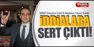 MHP Samsun Eski İl Başkanı Ömer Süslü İddialara Yanıt Sert Yanıt Verdi!