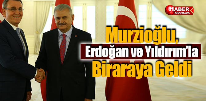 Murzioğlu, Erdoğan ve Yıldırım'la Biraraya Geldi