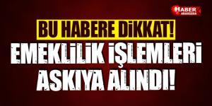 DİKKAT! EMEKLİLİK İŞLEMLERİ ASKIYA ALINDI !
