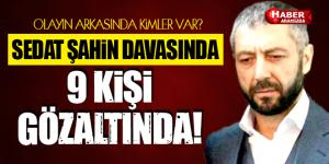 Sedat Şahin'in evini kurşunlayan 9 kişi gözaltına alındı!