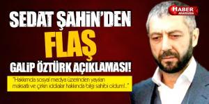 Sedat Şahin'den Flaş Galip Öztürk Açıklaması