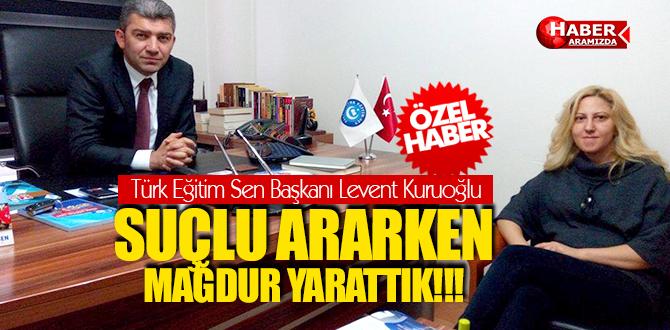 Türk Eğitim Sen Başkanı Levent Kuruoğlu Suçlu Ararken, Mağdur Yarattık