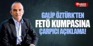 Galip Öztürk'ten FETÖ Kumpasına Çarpıcı Açıklama!