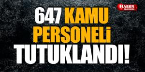 647 KAMU PERSONELİ TUTUKLANDI!
