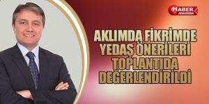 AKLIMDA FİKRİMDE YEDAŞ ÖNERİLERİ TOPLANTIDA DEĞERLENDİRİLDİ