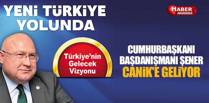Cumhurbaşkanı Başdanışmanı Şener Canik'e Geliyor