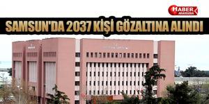SAMSUN'DA 2037 KİŞİ GÖZALTINA ALINDI