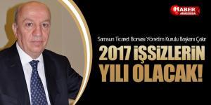 Samsun Ticaret Borsası Yönetim Kurulu Başkanı Çakır '2017 işsizlerin yılı olacak'