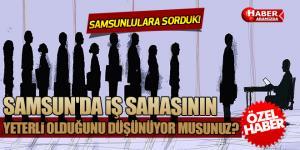 SAMSUNLULARA SORDUK! Samsun'da iş sahasının yeterli olduğunu düşünüyor musunuz?