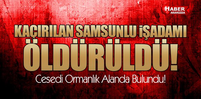Kaçırılan Samsunlu İş Adamı İsmail Torun Hunharca Öldürüldü!