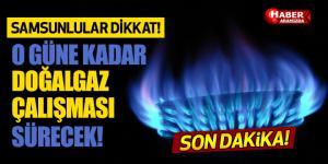 Samsun'da O Güne Kadar Doğalgaz Çalışması Sürecek!