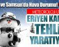 Yurtta ve Samsun'da Hava Durumu! Meteoroloji Uyardı Kar Erimesi Tehlike Yaratabilir!