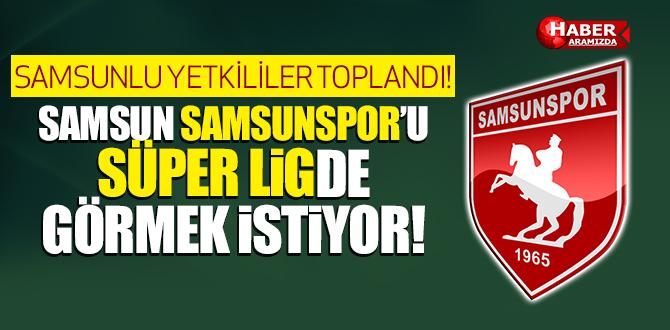SAMSUN SAMSUNSPOR'U SÜPER LİGDE GÖRMEK İSTİYOR