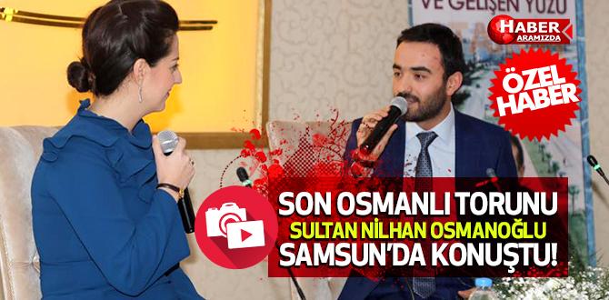 Son Osmanlı Sultanı Nilhan Osmanoğlu Samsun'da Osmanlıyı Anlattı!