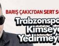 Arsinli Barış Çakıcı'dan Trabzonspor Açıklaması