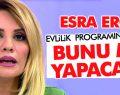 Esra Erol evlilik programını bırakıp bunu mu yapacak?