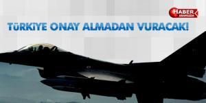 Türkiye artık vurmak için onay beklemeyecek!