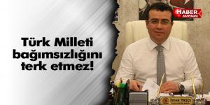 Türk Milleti bağımsızlığını terk etmez