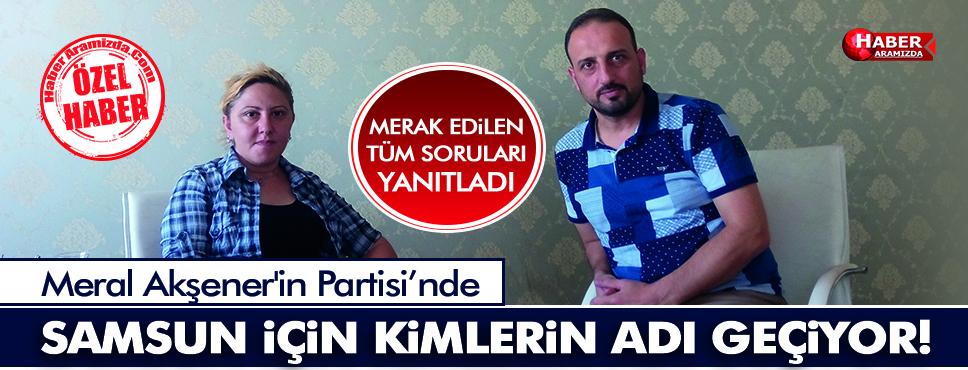 Meral Akşener'in Partisinde Samsun İçin Kimlerin Adı Geçiyor!