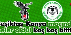 Beşiktaş Konya maçında neler oldu kaç kaç bitti?