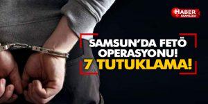Samsun'da FETÖ Operasyonu 7 Tutuklama!