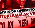 Samsun'da Operasyon! Tutuklamalar Var!