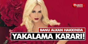 Banu Alkan'a Yakalama Kararı