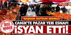CANİK'TE PAZAR ESNAFI ÇİLEDEN ÇIKTI!
