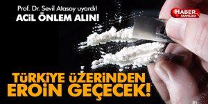 Türkiye üzerinden iki kat fazla eroin geçecek, önlem alınmalı!
