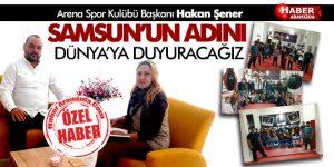 """Arena Spor Kulübü Başkanı Hakan Şener """"Samsun'u Dünya'ya Duyuracağız"""""""