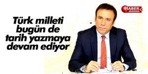 Türk milleti bugün de tarih yazmaya devam ediyor