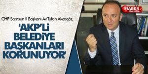 AKCAGÖZ 'AKP'Lİ BELEDİYE BAŞKANLARI KORUNUYOR'