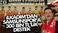 İLKADIM'DAN SAMSUNSPOR'A 300 BİN TL'LİK DESTEK
