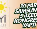 İYİ PARTİ SAMSUN'DA 5 İLÇEDE KONGRESİNİ YAPTI