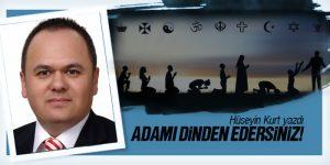 ADAMI DİNDEN EDERSİNİZ!..