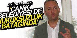 AKCAGÖZ 'CANİK BELEDİYESİ DE HUKUKSUZLUK BATAĞINDA'