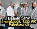 Başkan Şahin İmaretçioğlu Tıbbi İlaç Fabrikasında