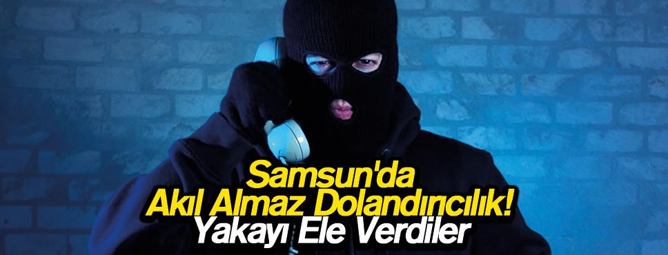 Samsun'da Akıl Almaz Dolandırıcılık! Yakayı Ele Verdiler