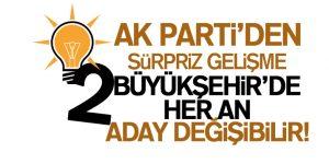 AK Parti 2 Büyükşehi'rde Aday Değiştirebilir!