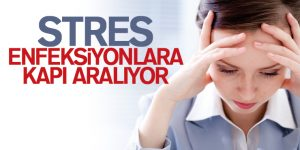 STRES ENFEKSİYONLARA KAPI ARALIYOR